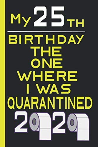 My 25 th Birthday The One Where I Was Quarantined 2020: Funny Quarantine Birthday Gift , Lined notebook . Journal ,diary . Size 6x9 Inches 120 Pages