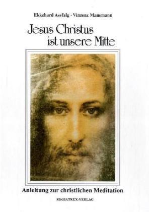 Jesus Christus ist unsere Mitte: Anleitung zur christlichen Meditation