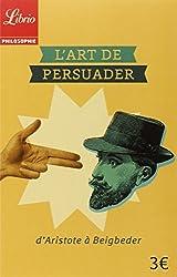 L'Art de persuader - D'Aristote à Beigbeder de Blaise Pascal
