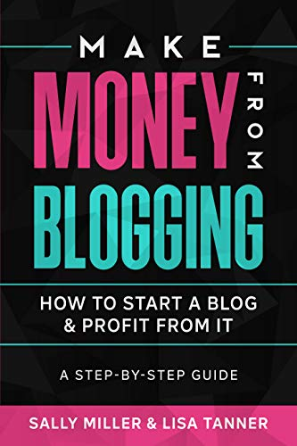 Make Money From Blogging: How To Start A Blog & Profit From It: A Step-By-Step Guide (Make Money From Home Book 6)