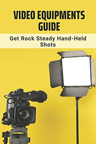 Video Equipments Guide: Get Rock Steady Hand-Held Shots: Dslr Video...