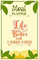 Weekly Meal Planner Notebook - Life Is Better With A Bunny Rabbit: Track And Plan Your Meals Weekly (52 Week Food Planner / Diary / Log / Journal / Calendar): Meal Prep And Planning Grocery List