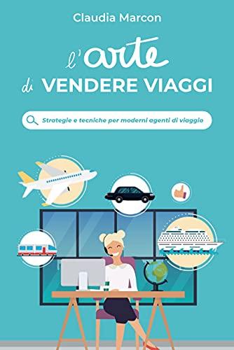 L'arte di Vendere Viaggi: Strategie e tecniche per moderni agenti di viaggio