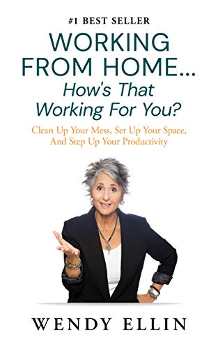 Working From Home...How's That Working For You? : Clean Up Your Mess, Set Up Your Space, And Step Up Your Productivity