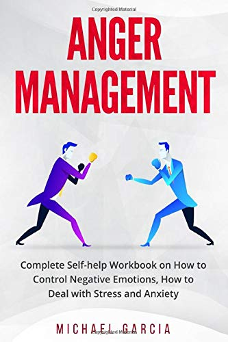 Anger Management: Complete Self-help Workbook on How to Control Negative Emotions, How to Deal with Stress and Anxiety