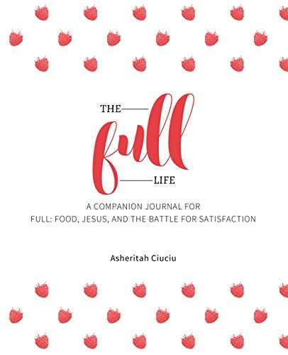 The Full Life: A companion journal for Full: Food, Jesus, and the Battle for Satisfaction