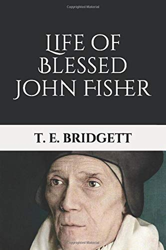 Life of Blessed John Fisher: Bishop of Rochester, Cardinal of the Holy Roman Church and Martyr under Henry VIII