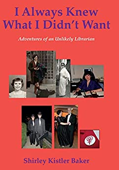 I Always Knew What I Didn't Want: Adventures of an Unlikely Librarian by [Shirley Baker]