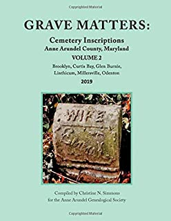Grave Matters: Cemetery Inscriptions, Anne Arundel County, Maryland, Vol. 2: Brooklyn, Glen Burnie, Linthicum, Millersvill...