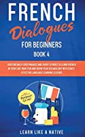 French Dialogues for Beginners Book 4: Over 100 Daily Used Phrases and Short Stories to Learn French in Your Car. Have Fun and Grow Your Vocabulary with Crazy Effective Language Learning Lessons (French for Adults)