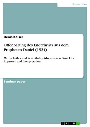 Offenbarung des Endtchrists aus dem Propheten Daniel (1524): Martin Luther and Seventh-day Adventists on Daniel 8 - Approach and Interpretation (English Edition)