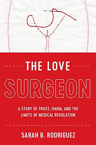 The Love Surgeon: A Story of Trust, Harm, and the Limits of Medical Regulation (Critical Issues in Health and Medicine)
