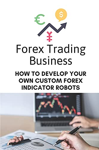 Forex Trading Business: How To Develop Your Own Custom Forex Indicator Robots: Forex Trading Platform