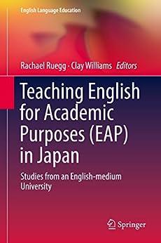 [Rachael Ruegg, Clay Williams]のTeaching English for Academic Purposes (EAP) in Japan: Studies from an English-medium University (English Language Education Book 14) (English Edition)