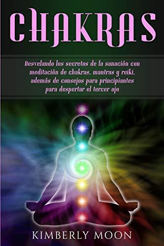 Chakras: Desvelando los secretos de la sanación con meditación de chakras, mantras y reiki, además de consejos para principiantes para despertar el tercer ojo