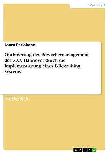 Optimierung des Bewerbermanagement der XXX Hannover durch die Implementierung eines E-Recruiting Systems (German Edition)