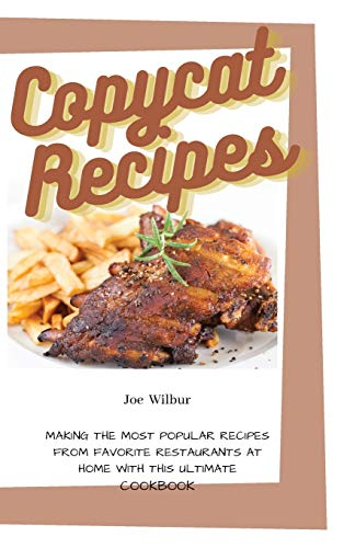 Copycat Recipes: Making the Most Popular Recipes from Favorite Restaurants at Home with this Ultimate Cookbook (Olive Garden, McDonald, Panera, P.F. Chang, Panda Express, Texas Roadhouse)