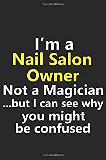 I'm a Nail Salon Owner Not A Magician But I Can See Why You Might Be Confused: Funny Job Career Notebook Journal Lined Wid...