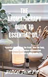 THE AROMATHERAPY GUIDE TO ESSENTIAL OIL: Essential Oils to Boost the Brain , Heal the Body, Sleep Better, and Reduce Inflammation to Regain Control of Your Health