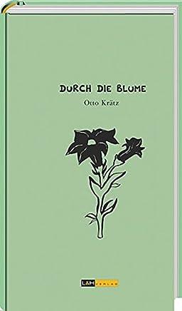 Durch die Blume: Anekdotisches und Informatives aus der Welt der Gärten und Pflanzen