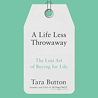 A Life Less Throwaway     The Lost Art of Buying for Life              By:                                                                                                                                 Tara Button                               Narrated by:                                                                                                                                 Tara Button                      Length: 7 hrs and 5 mins     53 ratings     Overall 4.5
