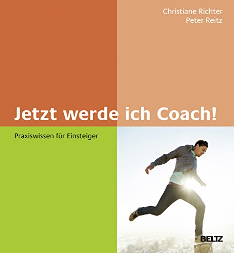 Jetzt werde ich Coach!: Praxiswissen für Einsteiger