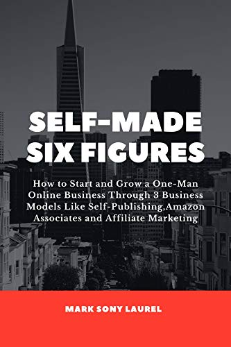 Self-Made Six Figures: How to Start and Grow a One-Man Online Business Through 3 Business Models Like Self-Publishing, Amazon Associates and Affiliate Marketing (English Edition)