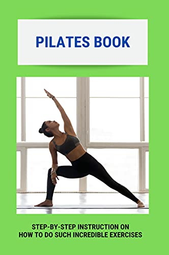 Pilates Book: Step-By-Step Instruction On How To Do Such Incredible Exercises: Pilates Suspension Method Book (English Edition)