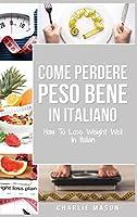 Come Perdere Peso Bene In italiano/ How To Lose Weight Well In Italian: Semplici Passi per Perdere Peso Mangiando