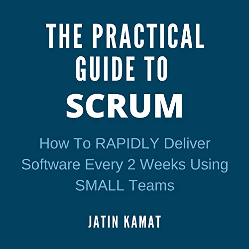 The Practical Guide to Scrum: How to Rapidly Deliver Software Every 2 Weeks Using Small Teams (Agile Project Management)