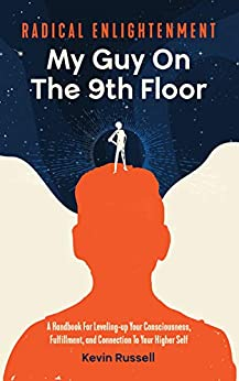 Radical Enlightenment: My Guy on the 9th Floor: A Handbook For Leveling-up Your Consciousness, Fulfillment, And Connection To Your Higher Self by [Kevin Russell]