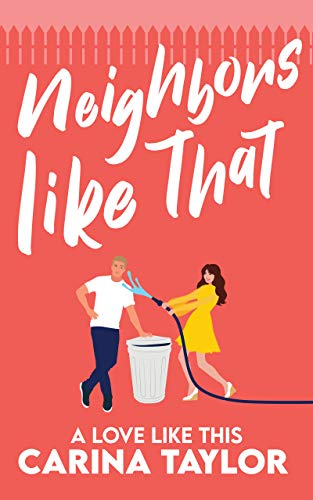 Neighbors Like That: A Romantic Comedy (A Love Like This Book 1) by [Carina Taylor]