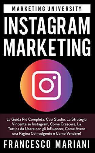Instagram Marketing: La Guida Più Completa; Casi Studio, La Strategia Vincente su Instagram, Come Crescere, La Tattica da Usare con gli Influencer, Come Avere una Pagina Coinvolgente e Come Vendere!