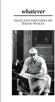 Whatever: Selected Writings of David Wolfe