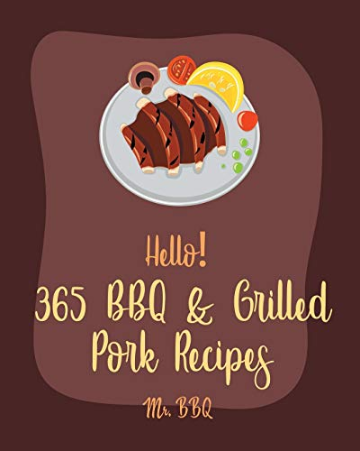 Hello! 365 BBQ & Grilled Pork Recipes: Best BBQ & Grilled Pork Cookbook Ever For Beginners [Charcoal Grill Cookbook, BBQ Rib Cookbook, Kabob Cookbook, Southern BBQ Cookbook, Pork Chop Recipe] [Book 1]