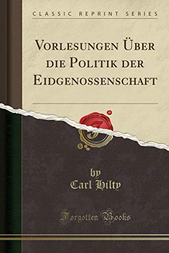 Vorlesungen Über die Politik der Eidgenossenschaft (Classic Reprint)