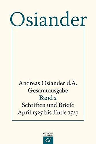 Gesamtausgabe, Band 2: Schriften und Briefe April 1525 bis Ende 1527 (Andreas Osiander d. Ä. Gesamtausgabe, Band 2)
