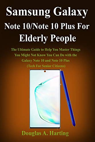 Samsung Galaxy Note 10/Note 10 Plus for Elderly People: The Ultimate Guide to Help You Master Things You Might Not Know You Can Do with the Galaxy Note 10 and Note 10 Plus (Tech...