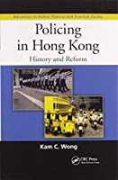 Policing in Hong Kong: History and Reform (Advances in Police Theory and Practice)