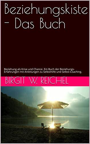 Beziehungskiste - Das Buch: Beziehung als Krise und Chance. Ein Buch der Beziehungs-Erfahrungen mit Anleitungen zu Selbsthilfe und Selbst-Coaching.