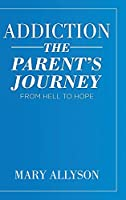Addiction: The Parent's Journey From Hell To Hope