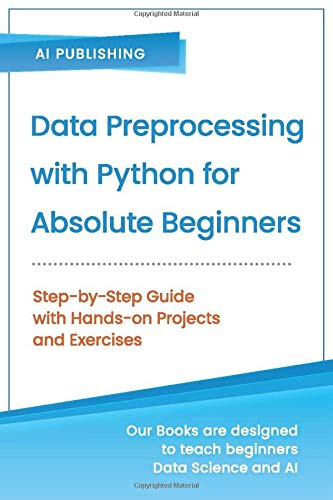 Data Preprocessing with Python for Absolute Beginners: Step-by-Step Guide with Hands-on Projects and Exercises