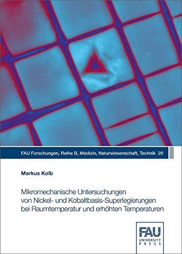 Mikromechanische Untersuchungen von Nickel‐ und Kobaltbasis‐Superlegierungen bei Raumtemperatur und erhöhten Temperaturen (FAU Forschungen : Reihe B: Medizin, Naturwissenschaften, Technik)