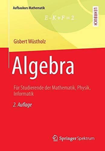 Algebra: Für Studierende der Mathematik, Physik, Informatik (Aufbaukurs Mathematik)