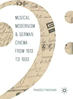 Musical Modernism and German Cinema from 1913 to 1933