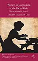 Women in Journalism at the Fin de Siècle: Making a Name for Herself (Palgrave Studies in Nineteenth-Century Writing and Culture)