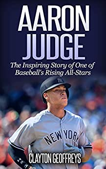 Aaron Judge: The Inspiring Story of One of Baseball's Rising All-Stars (Baseball Biography Books) by [Clayton Geoffreys]