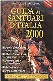 Guida ai santuari d'Italia 2000. Santi fondatori e patroni, manifestazioni religiose, storia, arte, tradizioni, accoglienza e prodotti tipici