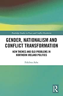 Gender, Nationalism and Conflict Transformation: New Themes and Old Problems in Northern Ireland Politics (Routledge Studies in Peace and Conflict Resolution)