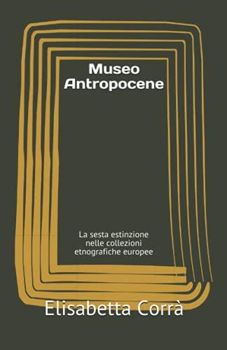 Museo Antropocene: La sesta estinzione nelle collezioni etnografiche europee